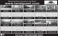 "Marketing British Columbia to the Worldwww.landquest.comLANDQUESTREAL TYC ORP.LAKE VIEW ACREAGENIMPO LAKE, BCSIDNEY ISLANDRIVERFRONT ACREAGERURAL ACREAGE WITH CREEK, TIMBER,FULLY FURNISHED INVESTMENT CONDOOCEANFRONT ACREAGEBELLA COOLA, BCLAKE NEARBY - GALENA BAY, BCHALCYON HOT SPRINGS RESORT, BC2.74 acres, 266 ft of oceanfront. Level 8.19 acres treed, S facing bare land with 110 picturesque, riverfront acres offering Mid-size acreage near the Galen Bay Ferry Fully furnished condo within Halcyon Hotacreage with high bank above a fabulous exceptional views of Nimpo Lake. Year-cound a hay field, treed sections and stunning terminal. Land is divided by Highway 23 Springs Resort. Freehold ownership. Unitsandy beach. Building site cleared, levelled highway access, just minutes to the lake & mountain views. This acreage is in 3 separate and 31 into a 4-acre parcel with running is set up for 2 - 4 people with 530 ft, 1& seeded to grass, westerly view opened up. all amenities. Buid your own luxury home. parcels stradding the Bella Coola River and Creek, 10 acres of fully timbered land bathroom, kitchenette with dining nook,septic instaled, driveway constructed. Sidney recreational getaway, hunting / fishing cabin Mackenzie Highway. 30 mins from downtown and 27 acres of late summer pasture 88Q area and walk out door facing the lake.Island is a PRIVATE island that offers BC or just park your RV. Endless fishing. hunting. Bella Coola and all amenities. Ready to build Jand wild land. Sub-dividable to 10 acres Excellent returns - net of 19 k / year. Usebest oceanfront value. $274,500sunny skies, freshwater & clean air. $76,000 lyour riverfront dream home. $249,000parcels. NEW PRICE $237,500personally and / or as investment. $324,900RICHARD OSBORNE 604-664-7633FAWN GUNDERSON 250-982-2314FAWN GUNDERSsON 250-982-2314MATT CAMERON 250-200-1199MATT CAMERON 250-200-1199Personal Real Estate Corporationrichalandquest.comPersonal Real Estate Corporationfawnelandquest.comPersonal Real Estate Corporationfawnlandquest.commattelandquest.commattGlandquest.comOCEANFRONT HIDEAWAY345.2 ACRE OCEAN VIEW PROPERTYABSOLUTELY REMOTELARGE PRIVATE ACREAGE BACKINGLAKEFRONT LOT WITH CABIN, AIRPLANEDE COURCY ISLAND, BCSALT SPRING ISLAND, BCEAST BARRIERE LAKEONTO CROWN LAND - MERRITT, BCHANGER, SHOP AND BOAT SHEDThree separate 1.5 acre southwest facing low 4 titles of land adjacent to Mount Maxwellbank oceanfront lots with approx. 669 t of Provincial Park. Extremely private and sunnywaterfront. Architecturally designed, custom with good road access. Ideal large estate parcel is located one kilometre above East Completely outside the ALR. Mixture of peace & solitude. 25 x 36 A-frame home, abuit 1,610 home with studio on centre lot. acreage or conservation project. F1 & F2 Barrere Lake. It gently slopes south and has grassland and treed areas with a creek 20 x 20 shop, 22' x 38 airplane hangar andPrivacy assured or flexiblity to hand pick your Zoning permits potential subdivision into 20 potential for lake view on the upper northern running through. Fantastic SW exposure & a 43' x 10 boat shed. The property is southneighbours. Well-appointed for year-round acre parcels, NEW PRICE $2,295,000iving. $799,000Located amidst Crown land this rare parcel Escape property! 184 acres between Merrit Meticulous 1.12 acre lakefront property inoffers privacy plus. This off-grid 40 acre and Princeton backing onto Crown land.Stuart Lake, BC for those looking for ruralportion. This is a private getaway. $139,000 180 degree views. Wildlife is everywhere. facing and offers stunning views of the vastlake and surrounding wildemess. $250.000Sub-dividable. $649,000JOHN ARMSTRONG 250-307-2100SAM HODSON 604-694-7623JAMIE ZROBACK 1-604-483-1605johnatandquest.comLandQuest"" Realty Corp CaribooPersonal Real Estate Corporationsamelandquest.comCHASE WESTERSUND 778-927-4634COLE WESTERSUND 604-360-0793JASON ZROBACK 1404-414-5577JASON ZROBACK 1-604-414-5577""The Source"" for Oceanfront, Lakefront, Islands, Ranches, Resorts & Land in BCfToll Free 1-866-558-LAND (5263) Marketing British Columbia to the World www.landquest.com LANDQUEST REAL TYC ORP. LAKE VIEW ACREAGE NIMPO LAKE, BC SIDNEY ISLAND RIVERFRONT ACREAGE RURAL ACREAGE WITH CREEK, TIMBER, FULLY FURNISHED INVESTMENT CONDO OCEANFRONT ACREAGE BELLA COOLA, BC LAKE NEARBY - GALENA BAY, BC HALCYON HOT SPRINGS RESORT, BC 2.74 acres, 266 ft of oceanfront. Level 8.19 acres treed, S facing bare land with 110 picturesque, riverfront acres offering Mid-size acreage near the Galen Bay Ferry Fully furnished condo within Halcyon Hot acreage with high bank above a fabulous exceptional views of Nimpo Lake. Year-cound a hay field, treed sections and stunning terminal. Land is divided by Highway 23 Springs Resort. Freehold ownership. Unit sandy beach. Building site cleared, levelled highway access, just minutes to the lake & mountain views. This acreage is in 3 separate and 31 into a 4-acre parcel with running is set up for 2 - 4 people with 530 ft, 1 & seeded to grass, westerly view opened up. all amenities. Buid your own luxury home. parcels stradding the Bella Coola River and Creek, 10 acres of fully timbered land bathroom, kitchenette with dining nook, septic instaled, driveway constructed. Sidney recreational getaway, hunting / fishing cabin Mackenzie Highway. 30 mins from downtown and 27 acres of late summer pasture 88Q area and walk out door facing the lake. Island is a PRIVATE island that offers BC or just park your RV. Endless fishing. hunting. Bella Coola and all amenities. Ready to build Jand wild land. Sub-dividable to 10 acres Excellent returns - net of 19 k / year. Use best oceanfront value. $274,500 sunny skies, freshwater & clean air. $76,000 lyour riverfront dream home. $249,000 parcels. NEW PRICE $237,500 personally and / or as investment. $324,900 RICHARD OSBORNE 604-664-7633 FAWN GUNDERSON 250-982-2314 FAWN GUNDERSsON 250-982-2314 MATT CAMERON 250-200-1199 MATT CAMERON 250-200-1199 Personal Real Estate Corporation richalandquest.com Personal Real Estate Corporation fawnelandquest.com Personal Real Estate Corporation fawnlandquest.com mattelandquest.com mattGlandquest.com OCEANFRONT HIDEAWAY 345.2 ACRE OCEAN VIEW PROPERTY ABSOLUTELY REMOTE LARGE PRIVATE ACREAGE BACKING LAKEFRONT LOT WITH CABIN, AIRPLANE DE COURCY ISLAND, BC SALT SPRING ISLAND, BC EAST BARRIERE LAKE ONTO CROWN LAND - MERRITT, BC HANGER, SHOP AND BOAT SHED Three separate 1.5 acre southwest facing low 4 titles of land adjacent to Mount Maxwell bank oceanfront lots with approx. 669 t of Provincial Park. Extremely private and sunny waterfront. Architecturally designed, custom with good road access. Ideal large estate parcel is located one kilometre above East Completely outside the ALR. Mixture of peace & solitude. 25 x 36 A-frame home, a buit 1,610 home with studio on centre lot. acreage or conservation project. F1 & F2 Barrere Lake. It gently slopes south and has grassland and treed areas with a creek 20 x 20 shop, 22' x 38 airplane hangar and Privacy assured or flexiblity to hand pick your Zoning permits potential subdivision into 20 potential for lake view on the upper northern running through. Fantastic SW exposure & a 43' x 10 boat shed. The property is south neighbours. Well-appointed for year-round acre parcels, NEW PRICE $2,295,000 iving. $799,000 Located amidst Crown land this rare parcel Escape property! 184 acres between Merrit Meticulous 1.12 acre lakefront property in offers privacy plus. This off-grid 40 acre and Princeton backing onto Crown land. Stuart Lake, BC for those looking for rural portion. This is a private getaway. $139,000 180 degree views. Wildlife is everywhere. facing and offers stunning views of the vast lake and surrounding wildemess. $250.000 Sub-dividable. $649,000 JOHN ARMSTRONG 250-307-2100 SAM HODSON 604-694-7623 JAMIE ZROBACK 1-604-483-1605 johnatandquest.com LandQuest"" Realty Corp Cariboo Personal Real Estate Corporation samelandquest.com CHASE WESTERSUND 778-927-4634 COLE WESTERSUND 604-360-0793 JASON ZROBACK 1404-414-5577 JASON ZROBACK 1-604-414-5577 ""The Source"" for Oceanfront, Lakefront, Islands, Ranches, Resorts & Land in BC f Toll Free 1-866-558-LAND (5263)"