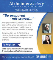 "Alzheimer SocietyLONDON AND MIDDLESEX""WEBINAR SERIES"" prepared- nót scared...""This special webinar presents a practicalapproach to aging, with dementia as asub-theme, and covers a wide range oftopics all of us should consider as we age.Our presenters are Dr. Ron Posno, aclient of the Alzheimer Society and LauraGeddes, a lawyer specializing in EstatesRon Posnoand Wills.To RegisterLaura GeddesGo to: www.alzheimerlondon.ca/edzoneOr email: dboone@alzheimerlondon.caTHEThis webinar is presented in partnership with SISKINDS LAWFIRM Alzheimer Society LONDON AND MIDDLESEX"" WEBINAR SERIES "" prepared - nót scared..."" This special webinar presents a practical approach to aging, with dementia as a sub-theme, and covers a wide range of topics all of us should consider as we age. Our presenters are Dr. Ron Posno, a client of the Alzheimer Society and Laura Geddes, a lawyer specializing in Estates Ron Posno and Wills. To Register Laura Geddes Go to: www.alzheimerlondon.ca/edzone Or email: dboone@alzheimerlondon.ca THE This webinar is presented in partnership with SISKINDS LAW FIRM"