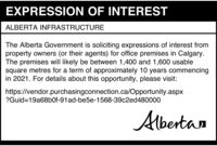 EXPRESSION OF INTERESTALBERTA INFRASTRUCTUREThe Alberta Government is soliciting expressions of interest fromproperty owners (or their agents) for office premises in Calgary.The premises will likely be between 1,400 and 1,600 usablesquare metres for a term of approximately 10 years commencingin 2021. For details about this opportunity, please visit:https://vendor.purchasingconnection.ca/Opportunity.aspx?Guid=19a68bOf-91ad-be5e-1568-39c2ed480000Albertan EXPRESSION OF INTEREST ALBERTA INFRASTRUCTURE The Alberta Government is soliciting expressions of interest from property owners (or their agents) for office premises in Calgary. The premises will likely be between 1,400 and 1,600 usable square metres for a term of approximately 10 years commencing in 2021. For details about this opportunity, please visit: https://vendor.purchasingconnection.ca/Opportunity.aspx ?Guid=19a68bOf-91ad-be5e-1568-39c2ed480000 Albertan