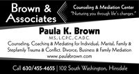 """Brown &AssociatesCounseling & Mediation Center""""Nurturing you through life's changes.""""Paula K. BrownM.S., L.C.P.C., C.A.D.C.Counseling, Coaching & Mediating for Individual, Marital, Family &Stepfamily Trauma & Conflict. Divorce, Business & Family Mediationwww.paulabrown.comwww.paulabrown.Cll 630/455-4655 