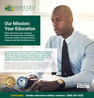 SAINT LEOJUNIVERSITY.Our Mission:Your EducationAlthough times have changed,Saint Leo University's commitmentto serving military servicemembers,veterans, and their families has not.For nearly 50 years, Saint Leo University has helped servicemembersand veterans build on their skills and experience to find fulfillingcareers. With degree programs in criminal justice, cybersecurity,emergency and disaster management, and data science, we canhelp you seamlessly prepare for a career in civilian life.Whether you decide to attend online, at one of our convenient education centers,or at our residential campus, you'll feel right at home. Military members make upmore than a quarter of our student population, and we have tuition discounts,dedicated resource centers, and staff available just for you.FOR2020MILITARYTIMES20-21GOLDSCHOOLTOPCONNECT WITH USOLLEGESF in O10LEARN MORE saintleo.edu/active-military-veterans | (800) 334-5532VETSRENDLYBESTMILITAR SAINT LEO JUNIVERSITY. Our Mission: Your Education Although times have changed, Saint Leo University's commitment to serving military servicemembers, veterans, and their families has not. For nearly 50 years, Saint Leo University has helped servicemembers and veterans build on their skills and experience to find fulfilling careers. With degree programs in criminal justice, cybersecurity, emergency and disaster management, and data science, we can help you seamlessly prepare for a career in civilian life. Whether you decide to attend online, at one of our convenient education centers, or at our residential campus, you'll feel right at home. Military members make up more than a quarter of our student population, and we have tuition discounts, dedicated resource centers, and staff available just for you. FOR 2020 MILITARY TIMES 20-21 GOLD SCHOOL TOP CONNECT WITH US OLLEGES F in O 10 LEARN MORE saintleo.edu/active-military-veterans | (800) 334-5532 VETS RENDLY BEST MILITAR