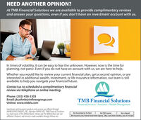 NEED ANOTHER OPINION?At TMB Financial Solutions we are available to provide complimentary reviewsand answer your questions, even if you don't have an investment account with us.In times of volatility, it can be easy to fear the unknown. However, now is the time forplanning, not panic. Even if you do not have an account with us, we are here to help.Whether you would like to review your current financial plan, get a second opinion, or areinterested in additional wealth, investment, or life insurance information, our team is stillavailable to help you navigate your financial future.Contact us to scheduled a complimentary financialreview via telephone or online meeting.Phone: (203) 458-3303Email: jkuehnle@infinexgroup.comOnline: www.tmbfs.comTMB Financial SolutionsFinancial Services  Insurance  Wealth ManagementInvestment and insurance products and services are offered throughINFINEX INVESTMENTS, INC, Member FINRA/SIPC. TMB Financial Solutionsis a trade name of The Milford Bank. Infinex and The Milford Bank are notaffiliated. Products and services made available through Infinex are:Not Guaranteed by the BankNot FDIC InsuredNot a DepositNot Insured by Any Federal Government Agency May Lose Value including Loss of Principal NEED ANOTHER OPINION? At TMB Financial Solutions we are available to provide complimentary reviews and answer your questions, even if you don't have an investment account with us. In times of volatility, it can be easy to fear the unknown. However, now is the time for planning, not panic. Even if you do not have an account with us, we are here to help. Whether you would like to review your current financial plan, get a second opinion, or are interested in additional wealth, investment, or life insurance information, our team is still available to help you navigate your financial future. Contact us to scheduled a complimentary financial review via telephone or online meeting. Phone: (203) 458-3303 Email: jkuehnle@infinexgroup.com Online: www.tmbfs.com T