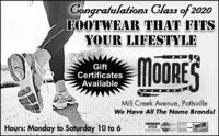 Gongratulations Class of 2020FOOTWEAR THAT FITSYOUR LIFESTYLEGiftCertificatesAvailable.MOORESMill Creek Avenue, PottsvilleWe Have AlI The Name Brands!Hours: Monday to Saturday 10 to 6DSCEVERNOVUSVISA Master CardCrd Gongratulations Class of 2020 FOOTWEAR THAT FITS YOUR LIFESTYLE Gift Certificates Available. MOORES Mill Creek Avenue, Pottsville We Have AlI The Name Brands! Hours: Monday to Saturday 10 to 6 DSCEVER NOVUS VISA Master Card Crd