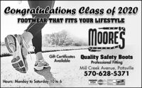 Congratulations Class of 2020FOOTWEAR THAT FITS YOUR LIFESTYLEMoORESGift Certificates Quality Safety BootsProfessional FittingMill Creek Avenue, Pottsville570-628-5371AvailableHours: Monday to Saturday 10 to 6VISA MasterCardDISCEVEANVUS Congratulations Class of 2020 FOOTWEAR THAT FITS YOUR LIFESTYLE MoORES Gift Certificates Quality Safety Boots Professional Fitting Mill Creek Avenue, Pottsville 570-628-5371 Available Hours: Monday to Saturday 10 to 6 VISA MasterCard DISCEVEA NVUS