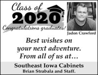Class of2020Congratulations graduates!Jadon CrawfordBest wishes onyour next adventure.From all of us at...Southeast Iowa CabinetsBrian Strabala and Staff. Class of 2020 Congratulations graduates! Jadon Crawford Best wishes on your next adventure. From all of us at... Southeast Iowa Cabinets Brian Strabala and Staff.
