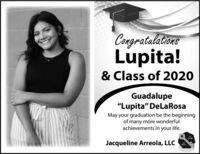 "CongratalationsLupita!& Class of 2020Guadalupe""Lupita"" DeLaRosaMay your graduation be the beginningof many more wonderfulachievements in your life.Jacqueline Arreola, LLC Congratalations Lupita! & Class of 2020 Guadalupe ""Lupita"" DeLaRosa May your graduation be the beginning of many more wonderful achievements in your life. Jacqueline Arreola, LLC"
