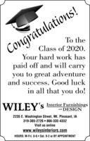 Congratulations!To theClass of 2020.Your hard work haspaid off and will carryyou to great adventureand success. Good luckin all that you do!WILEY's Interior Furnishingsand DESIGN2235 E. Washington Street, Mt. Pleasant, IA319-385-2726 866-335-4332Visit us onlinewww.wileysinteriors.comHOURS: M-Fri. 8-6 Sat. 9-2 or BY APPOINTMENT Congratulations! To the Class of 2020. Your hard work has paid off and will carry you to great adventure and success. Good luck in all that you do! WILEY's Interior Furnishings and DESIGN 2235 E. Washington Street, Mt. Pleasant, IA 319-385-2726 866-335-4332 Visit us online www.wileysinteriors.com HOURS: M-Fri. 8-6 Sat. 9-2 or BY APPOINTMENT