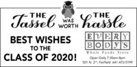 THETHETasseb w hassleWASWORTHEVERYBOD|Y|'SBEST WISHESTO THEWhole Foods StoreCLASS OF 2020!Open Daily 7:30am-8pm501 N. 2nd, Fairfield 641-472-5199 THE THE Tasseb w hassle WAS WORTH EVERY BOD|Y|'S BEST WISHES TO THE Whole Foods Store CLASS OF 2020! Open Daily 7:30am-8pm 501 N. 2nd, Fairfield 641-472-5199