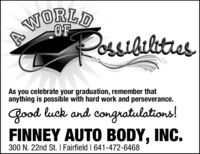 A DWORLDPossidiltiesAs you celebrate your graduation, remember thatanything is possible with hard work and perseverance.Good luck and congratulations!FINNEY AUTO BODY, INC.300 N. 22nd St. I Fairfield   641-472-6468 A D WORLD Possidilties As you celebrate your graduation, remember that anything is possible with hard work and perseverance. Good luck and congratulations! FINNEY AUTO BODY, INC. 300 N. 22nd St. I Fairfield   641-472-6468