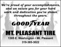 We're proud of your accomplishments,and we salute you for your hardwork and dedication youve shownthroughout the years.GOOD YEARMT. PLEASANT TIRE1305 E. Washington  Mt. Pleasant319-385-3022 We're proud of your accomplishments, and we salute you for your hard work and dedication youve shown throughout the years. GOOD YEAR MT. PLEASANT TIRE 1305 E. Washington  Mt. Pleasant 319-385-3022