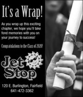 It's a Wrap!As you wrap up this excitingchapter, we hope you'll takefond memories with you onyour journey to success!Congratulations to the Class of 2020!JettStop120 E. Burlington, Fairfield641-472-3362 It's a Wrap! As you wrap up this exciting chapter, we hope you'll take fond memories with you on your journey to success! Congratulations to the Class of 2020! Jett Stop 120 E. Burlington, Fairfield 641-472-3362
