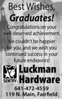 Best Wishes,Graduates!Congratulations on yourwell-deserved achievement.We couldn't be happierfor you, and we wish youcontinued success in yourfuture endeavors!LuckmanSENTRY. Hardware641-472-4559119 N. Main, Fairfield Best Wishes, Graduates! Congratulations on your well-deserved achievement. We couldn't be happier for you, and we wish you continued success in your future endeavors! Luckman SENTRY. Hardware 641-472-4559 119 N. Main, Fairfield