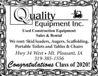 QualityEquipment Inc.Used Construction EquipmentSales & RentalWe rent: Skid loaders, Augers, Scaffolding,Portable Toilets and Tables & ChairsHwy 34 West  Mt. Pleasant, IA319-385-1556Congratulations Class of 2020! Quality Equipment Inc. Used Construction Equipment Sales & Rental We rent: Skid loaders, Augers, Scaffolding, Portable Toilets and Tables & Chairs Hwy 34 West  Mt. Pleasant, IA 319-385-1556 Congratulations Class of 2020!
