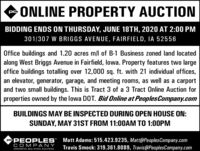 """ONLINE PROPERTY AUCTIONBIDDING ENDS ON THURSDAY, JUNE 18TH, 2020 AT 2:00 PM301/307 W BRIGGS AVENUE, FAIRFIELD, IA 52556Office buildings and 1.20 acres m/l of B-1 Business zoned land locatedalong West Briggs Avenue in Fairfield, lowa. Property features two largeoffice buildings totalling over 12,000 sq. ft. with 21 individual offices,an elevator, generator, garage, and meeting rooms, as well as a carportand two small buildings. This is Tract 3 of a 3 Tract Online Auction forproperties owned by the lowa DOT. Bid Online at PeoplesCompany.comBUILDINGS MAY BE INSPECTED DURING OPEN HOUSE ON:SUNDAY, MAY 31ST FROM 11:0OAM TO 1:00PMPePEOPLES"""" Matt Adams: 515.423.9235, Matt@PeoplesCompany.comTravis Smock: 319.361.8089, Travis@PeoplesCompany.comCOMPANYINNOVATIVE. REAL ESTATE. SOLUTIONS. ONLINE PROPERTY AUCTION BIDDING ENDS ON THURSDAY, JUNE 18TH, 2020 AT 2:00 PM 301/307 W BRIGGS AVENUE, FAIRFIELD, IA 52556 Office buildings and 1.20 acres m/l of B-1 Business zoned land located along West Briggs Avenue in Fairfield, lowa. Property features two large office buildings totalling over 12,000 sq. ft. with 21 individual offices, an elevator, generator, garage, and meeting rooms, as well as a carport and two small buildings. This is Tract 3 of a 3 Tract Online Auction for properties owned by the lowa DOT. Bid Online at PeoplesCompany.com BUILDINGS MAY BE INSPECTED DURING OPEN HOUSE ON: SUNDAY, MAY 31ST FROM 11:0OAM TO 1:00PM PePEOPLES"""" Matt Adams: 515.423.9235, Matt@PeoplesCompany.com Travis Smock: 319.361.8089, Travis@PeoplesCompany.com COMPANY INNOVATIVE. REAL ESTATE. SOLUTIONS."""