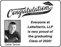 CongratulationsGRADUATESEveryone atLattaHarris, LLPis very proud ofthe graduatingClass of 2020!Caleb Tanner Congratulations GRADUATES Everyone at LattaHarris, LLP is very proud of the graduating Class of 2020! Caleb Tanner