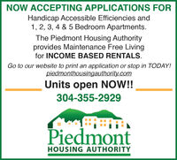 NOW ACCEPTING APPLICATIONS FORHandicap Accessible Efficiencies and1, 2, 3, 4 & 5 Bedroom Apartments.The Piedmont Housing Authorityprovides Maintenance Free Livingfor INCOME BASED RENTALS.Go to our website to print an application or stop in TODAY!piedmonthousingauthority.comUnits open NOW!!304-355-2929PiedmontHOUSING AUTHORITY NOW ACCEPTING APPLICATIONS FOR Handicap Accessible Efficiencies and 1, 2, 3, 4 & 5 Bedroom Apartments. The Piedmont Housing Authority provides Maintenance Free Living for INCOME BASED RENTALS. Go to our website to print an application or stop in TODAY! piedmonthousingauthority.com Units open NOW!! 304-355-2929 Piedmont HOUSING AUTHORITY