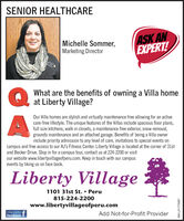 SENIOR HEALTHCAREMichelle Sommer,Marketing DirectorASK ANEXPERT!What are the benefits of owning a Villa homeat Liberty Village?Our Villa homes are stylish and virtually maintenance free allowing for an activecare-free lifestyle. The unique features of the Villas include spacious floor plans,full size kitchens, walk in closets, a maintenance free exterior, snow removal,grounds maintenance and an attached garage. Benefits of being a Villa ownerinclude priority admission to any level of care, invitations to special events oncampus and free access to our AJ's Fitness Center. Liberty Village is located at the corner of 31stand Becker Drive. Stop in for a campus tour, contact us at 224-2200 or visitour website www.libertyvillageofperu.com. Keep in touch with our campusevents by liking us on face book.Liberty Village1101 31st St.  Peru815-224-2200www.libertyvillageofperu.comLike Us OnfacebookAdd Not-for-Profit ProviderSM-LA1775067 SENIOR HEALTHCARE Michelle Sommer, Marketing Director ASK AN EXPERT! What are the benefits of owning a Villa home at Liberty Village? Our Villa homes are stylish and virtually maintenance free allowing for an active care-free lifestyle. The unique features of the Villas include spacious floor plans, full size kitchens, walk in closets, a maintenance free exterior, snow removal, grounds maintenance and an attached garage. Benefits of being a Villa owner include priority admission to any level of care, invitations to special events on campus and free access to our AJ's Fitness Center. Liberty Village is located at the corner of 31st and Becker Drive. Stop in for a campus tour, contact us at 224-2200 or visit our website www.libertyvillageofperu.com. Keep in touch with our campus events by liking us on face book. Liberty Village 1101 31st St.  Peru 815-224-2200 www.libertyvillageofperu.com Like Us On facebook Add Not-for-Profit Provider SM-LA1775067