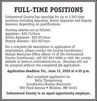 FULL-TIME POSITIONSCottonwood County has openings for up to 3 full-timepositions including Appraiser, Senior Appraiser and DeputyAssessor, depending on qualifications.Starting salaries are as follows:Appraiser - $20.71/hourSenior Appraiser - $22.05/hourDeputy Assessor - $23.50/hourFor a complete job description or application ofemployment, please contact the County Coordinator/Human Resources Office (Room 13 of the CottonwoodCounty Courthouse), call 507-831-5669 or visit the countywebsite at www.co.cottonwood.mn.us. Resumes will notbe accepted without the completed job application.Application deadline: Fri., June 12, 2020 at 4:30 p.m.Mail completed application to:Kelly ThongvivongCoordinator/Human Resources900 Third Avenue  Windom, MN 56101Cottonwood County is an equal opportunity employer. FULL-TIME POSITIONS Cottonwood County has openings for up to 3 full-time positions including Appraiser, Senior Appraiser and Deputy Assessor, depending on qualifications. Starting salaries are as follows: Appraiser - $20.71/hour Senior Appraiser - $22.05/hour Deputy Assessor - $23.50/hour For a complete job description or application of employment, please contact the County Coordinator/ Human Resources Office (Room 13 of the Cottonwood County Courthouse), call 507-831-5669 or visit the county website at www.co.cottonwood.mn.us. Resumes will not be accepted without the completed job application. Application deadline: Fri., June 12, 2020 at 4:30 p.m. Mail completed application to: Kelly Thongvivong Coordinator/Human Resources 900 Third Avenue  Windom, MN 56101 Cottonwood County is an equal opportunity employer.