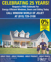 "CELEBRATING 25 YEARS!Request a FREE Estimate ForEnergy-Efficient Windows, Doors and Siding TodayCALL WINDOW WORLD OF JOLIETAT (815) 729-31000%FINANCINGFor 25 MonthsAvalatie Oualed ApeplicantsApply Online atWindowWorldJoliet.comGREAT PRICE  GREAT PROMISE · GREAT PRODUCT · GREAT PEOPLEShowroom: 2363 Copper Ct. Crest HillPhone: (815) 729-3100Website: WindowWorldJoliet.comlindoworld""Simply the Best for Less"" CELEBRATING 25 YEARS! Request a FREE Estimate For Energy-Efficient Windows, Doors and Siding Today CALL WINDOW WORLD OF JOLIET AT (815) 729-3100 0% FINANCING For 25 Months Avalatie Oualed Apeplicants Apply Online at WindowWorldJoliet.com GREAT PRICE  GREAT PROMISE · GREAT PRODUCT · GREAT PEOPLE Showroom: 2363 Copper Ct. Crest Hill Phone: (815) 729-3100 Website: WindowWorldJoliet.com lindow orld ""Simply the Best for Less"""