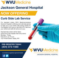WVUMedicineJackson General HospitalNOW OFFERINGCurb Side Lab ServiceFor standard orders WVU Medicine/JacksonGeneral Hospital is offering curb side lab serviceto keep you & your family safe during COVID-19.Pre-Register from home or call (304) 373-1560 fromyour vehicle and staff will come out to you.Standard lab orders will be takenat the front of the hospital (main entry doors)Monday - Fridayfrom 8 a.m. to 10 a.m.122 Pinnell Street, Ripley, WVPRE-REGISTER TODAY:(304) 373-1560WVUMedicinewvumedicine.org/jackson-general-hospitalJACKSON GENERAL HOSPITAL WVUMedicine Jackson General Hospital NOW OFFERING Curb Side Lab Service For standard orders WVU Medicine/Jackson General Hospital is offering curb side lab service to keep you & your family safe during COVID-19. Pre-Register from home or call (304) 373-1560 from your vehicle and staff will come out to you. Standard lab orders will be taken at the front of the hospital (main entry doors) Monday - Friday from 8 a.m. to 10 a.m. 122 Pinnell Street, Ripley, WV PRE-REGISTER TODAY: (304) 373-1560 WVUMedicine wvumedicine.org/jackson-general-hospital JACKSON GENERAL HOSPITAL