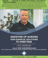 REGISTER for the ANDOYNE OF AURORA NON-SURGICAL SOLUTIONS TOKNEE PAIN WEBINAR presented by Dr. Olson on June 2, 2020 12:00 NOON Central.Join Anodyne of Aurora (formerly Pure Health) for an interactive webinar with the opportunity to askquestions. The highly trained staff is prepared to provide non-surgical options for knee pain in a safe andcomfortable environment. We continue to help hundreds of people get their mobility back each and everymonth. Our continued purpose and diligence to current protocols afford everyone the opportunity to wait nolonger. There is no time like now to explore the non-surgical solutions to knee pain.ANODYNE OF AURORANON-SURGICAL SOLUTIONSTO KNEE PAINLIVE WEBINARJune 2, 2020 12:00 NOON Centralhttps://us02web.zoom.us/webinar/register/9815898521104/WN_nGJu5VymSaa7vswgQMs30g2116 W. Galena Blvd  Aurora, IL 60506 REGISTER for the ANDOYNE OF AURORA NON-SURGICAL SOLUTIONS TO KNEE PAIN WEBINAR presented by Dr. Olson on June 2, 2020 12:00 NOON Central. Join Anodyne of Aurora (formerly Pure Health) for an interactive webinar with the opportunity to ask questions. The highly trained staff is prepared to provide non-surgical options for knee pain in a safe and comfortable environment. We continue to help hundreds of people get their mobility back each and every month. Our continued purpose and diligence to current protocols afford everyone the opportunity to wait no longer. There is no time like now to explore the non-surgical solutions to knee pain. ANODYNE OF AURORA NON-SURGICAL SOLUTIONS TO KNEE PAIN LIVE WEBINAR June 2, 2020 12:00 NOON Central https://us02web.zoom.us/webinar/register/9815898521104/WN_nGJu5VymSaa7vswgQMs30g 2116 W. Galena Blvd  Aurora, IL 60506