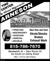 TIRECENTER& Wheel AlignmentsARNESONANRESONTRE CENTERALIGNMENTSDwight and Tom Arneson FIRESTONE MASTERCRAFT GOODYEAR UNIROYAL MICHELINMore Than Just Tires!Struts/ShocksBrakesExhaust Work815-786-7670Sandwich, IL  Take Route 34Go South on Gletty RoadMon - Fri 8-5, Sat 8-Noon%3DSM-CL1756473 TIRE CENTER & Wheel Alignments ARNESON ANRESON TRE CENTER ALIGNMENTS Dwight and Tom Arneson  FIRESTONE  MASTERCRAFT  GOODYEAR  UNIROYAL  MICHELIN More Than Just Tires! Struts/Shocks Brakes Exhaust Work 815-786-7670 Sandwich, IL  Take Route 34 Go South on Gletty Road Mon - Fri 8-5, Sat 8-Noon %3D SM-CL1756473