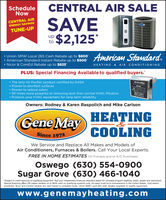 "ScheduleNowCENTRAL AIR SALESAVE$2,125CENTRAL AIRENERGY SAVINGSTUNE-UPupto Union SMW Local 265 Cash Rebate up to $800 American Standard Instant Rebate up to $500Nicor & ComEd Rebate up to $825American Standard.HEATING & AIR CONDITIONINGPLUS: Special Financing Available to qualified buyers.' The only Air Purifier product certified by NASA Proven to disinfect surfaces Proven to reduce odors 50 times more powerful at removing dust than normal HVAC filtration Protects your HVAC equipment for long term reliabilityAir ScrubberOwners: Rodney & Karen Raspolich and Mike CarlsonGene MayHEATINGCOOLINGSince 1972We Service and Replace All Makes and Models ofAir Conditioners, Furnaces & Boilers. Call Your Local Experts.FREE IN HOME ESTIMATES On Furnace and or A/C PurchasesOswego (630) 554-0900Sugar Grove (630) 466-1040""Subject to credit approval on qualifying equipment. Se your independent American Standard dealer for complete program eligibility, dates, details and restrictions.Special financing offers OR instant rebates uo tp $500 valid on qualifying systems only. All sales must be to homeowners in the United States. Void whereprohibited. Nicor and ComEd rebates are valid based on available funds. Union SMW Local 265 cash rebates available on qualify equipment.www.genemayheating.com Schedule Now CENTRAL AIR SALE SAVE $2,125 CENTRAL AIR ENERGY SAVINGS TUNE-UP up to  Union SMW Local 265 Cash Rebate up to $800  American Standard Instant Rebate up to $500 Nicor & ComEd Rebate up to $825 American Standard. HEATING & AIR CONDITIONING PLUS: Special Financing Available to qualified buyers.'  The only Air Purifier product certified by NASA  Proven to disinfect surfaces  Proven to reduce odors  50 times more powerful at removing dust than normal HVAC filtration  Protects your HVAC equipment for long term reliability Air Scrubber Owners: Rodney & Karen Raspolich and Mike Carlson Gene May HEATING COOLING Since 1972 We Service and Replace All Makes and Models of Air Conditioners, Furnaces & Boilers. Call Your Local Experts. FREE IN HOME ESTIMATES On Furnace and or A/C Purchases Oswego (630) 554-0900 Sugar Grove (630) 466-1040 ""Subject to credit approval on qualifying equipment. Se your independent American Standard dealer for complete program eligibility, dates, details and restrictions. Special financing offers OR instant rebates uo tp $500 valid on qualifying systems only. All sales must be to homeowners in the United States. Void where prohibited. Nicor and ComEd rebates are valid based on available funds. Union SMW Local 265 cash rebates available on qualify equipment. www.genemayheating.com"