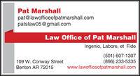 Pat Marshallpat@lawofficeofpatmarshall.compatslaw05@gmail.comLaw Office of Pat MarshallIngenio, Labore, et Fide109 W. Conway StreetBenton AR 72015(501) 607-1307(866) 233-5335www.lawofficeofpatmarshall.com Pat Marshall pat@lawofficeofpatmarshall.com patslaw05@gmail.com Law Office of Pat Marshall Ingenio, Labore, et Fide 109 W. Conway Street Benton AR 72015 (501) 607-1307 (866) 233-5335 www.lawofficeofpatmarshall.com