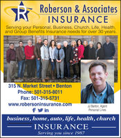 Roberson & AssociatesINSURANCEServing your Personal, Business, Church, Life, Health,and Group Benefits Insurance needs for over 30 years.315 N. Market Street BentonPhone: 501-315-8011Fax: 501-315-5731www.robersoninsurance.comfy inJJ Barton, AgentPersonal Linesbusiness, home, auto, life, health, churchINSURANCEServing you since 1987 Roberson & Associates INSURANCE Serving your Personal, Business, Church, Life, Health, and Group Benefits Insurance needs for over 30 years. 315 N. Market Street Benton Phone: 501-315-8011 Fax: 501-315-5731 www.robersoninsurance.com fy in JJ Barton, Agent Personal Lines business, home, auto, life, health, church INSURANCE Serving you since 1987