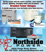 Spring means with the warm weather, come thunder-storms, lightning, damaging winds and tornadoes  andDreaded Power OutagesA standby generator from Northside cures those worries...GENERACGENERACGENERACPowerGenerationCumminsBRIGGS&STRATTONNorthsidePOW ER6834 Congo Road, Benton501-315-7213 www.northsidepower.com Spring means with the warm weather, come thunder- storms, lightning, damaging winds and tornadoes  and Dreaded Power Outages A standby generator from Northside cures those worries... GENERAC GENERAC GENERAC Power Generation Cummins BRIGGS&STRATTON Northside POW ER 6834 Congo Road, Benton 501-315-7213 www.northsidepower.com