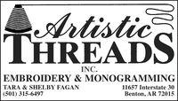 ArtisticTHREADSINC.EMBROIDERY & MONOGRAMMINGTARA & SHELBY FAGAN11657 Interstate 30(501) 315-6497Benton, AR 72015 Artistic THREADS INC. EMBROIDERY & MONOGRAMMING TARA & SHELBY FAGAN 11657 Interstate 30 (501) 315-6497 Benton, AR 72015