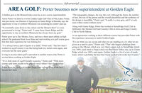 """- Advertorial .AREA GOLF: Porter becomes new superintendent at Golden EagleA hidden gem in the Brainerd lakes area has a new course superintendent.""""The typography changes, the way they cut it through the forest, the numberAaron Porter was hired to oversee Golden Eagle Golf Club in Fifty Lakes. Porter, of tees, the size of the greens and the overall playability and the aesthetics ofwho previously was Director of Agronomy at Giants Ridge in Biwabik, says theopportunity to stay in northern Minnesota was something he couldn't pass up.the design is incredible,"""" Porter said. """"It really is a true gem, and I've onlyseen it three weeks without snow.""""Along with Giants Ridge, Porter has worked at StoneRidge Golf Club in""""It essentially came down to the culture and the lifestyle that I've comeaccustomed to living,"""" Porter said. """"I came from Giants Ridge and theopportunity to stay in northern Minnesota has always been my goal.""""Stillwater, Des Moines Golf and Country Club in Ilowa and Fargo CountryClub in North Dakota.As an agronomist working at those different courses has provided Porter withthe experience necessary to tackle Golden Eagle.Porter grew up in Des Moines, Iowa, and was a three-sport athlete in highschool. He graduated from lowa State and said working at a golf course gavehim that team experience he was looking for.""""It's not what you see on top and what you are standing on, it's what we aregiven as a need to grow,"""" Porter said. """"That's the biggest challenge fromgoing to Des Moines which was very black copper soil, to StoneRidge whichwas 100% sand, back to Fargo which was Red River Valley clay, up to GiantsRidge which was 100% sand again. Golden Eagle is a bit of a mix of sandyloam, which is probably the best that I have worked with in the last 10 years.""""""""I've always been a part of sports as a child,"""" Porter said. """"The first time Iworked on a golf course it was like being back in a locker room again, andeveryone has the same goals.""""Living in an area where golf is preva"""