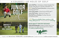 """4 COURSES  63 HOLES OF GOLFJUNIORGOLFJunior Golf Pass -Unlimited play on Madden's Pine Beach West(Monday-Fridays, afternoons on Saturday-Sundays) $250 + taxNEW! Junior On-Course Instruction in small group setting -three juniors and instructorJunior Golf Leagues - Spring. Summer, and Fallforages 7+Junior Golf Camps-Starting June 3, for ages 4-14Kids Golf Free on Sundays at Pine Beach West whenaccompanied by a parentatMINNESOTA'SNEW! Be sure to schedule a lesson, practice, or clubfitting utilizing the new TRACKMAN"""" technologyCLASSIC RESORTENJOY QUALITY TIME WITH THE FAMILY!AMERICA'STOP 100GOLF COURSESFamily Golf Membership at Madden's Pine Beach West. For twoadults and up to four children under 21 (needs to be two children).Visit maddens.com/golf/memberships""""Maddereson Gull LakeTo register, contact Bennett Smed  218.855.5976, or bsmed@maddens.com. Complete information at maddens.com/junior-instruction 4 COURSES  63 HOLES OF GOLF JUNIOR GOLF Junior Golf Pass -Unlimited play on Madden's Pine Beach West (Monday-Fridays, afternoons on Saturday-Sundays) $250 + tax NEW! Junior On-Course Instruction in small group setting - three juniors and instructor Junior Golf Leagues - Spring. Summer, and Fallforages 7+ Junior Golf Camps-Starting June 3, for ages 4-14 Kids Golf Free on Sundays at Pine Beach West when accompanied by a parent at MINNESOTA'S NEW! Be sure to schedule a lesson, practice, or club fitting utilizing the new TRACKMAN"""" technology CLASSIC RESORT ENJOY QUALITY TIME WITH THE FAMILY! AMERICA'S TOP 100 GOLF COURSES Family Golf Membership at Madden's Pine Beach West. For two adults and up to four children under 21 (needs to be two children). Visit maddens.com/golf/memberships """"Madderes on Gull Lake To register, contact Bennett Smed  218.855.5976, or bsmed@maddens.com. Complete information at maddens.com/junior-instruction"""