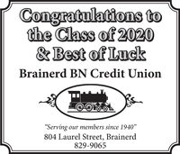 "Congratulations tothe Class of 2020& Best of LuckBrainerd BN Credit Union""Serving our members since 1940""804 Laurel Street, Brainerd829-9065 Congratulations to the Class of 2020 & Best of Luck Brainerd BN Credit Union ""Serving our members since 1940"" 804 Laurel Street, Brainerd 829-9065"