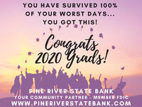YOU HAVE SURVIVED 100%OF YOUR WORST DAYS...YOU GOT THIS!Congzats,2020 Grads!PINE' RIVER STATE BANKYOUR COMMUNITY PARTNER - MEMBER FDICWwW.PINERIVERSTATEBANK.COM YOU HAVE SURVIVED 100% OF YOUR WORST DAYS... YOU GOT THIS! Congzats, 2020 Grads! PINE' RIVER STATE BANK YOUR COMMUNITY PARTNER - MEMBER FDIC WwW.PINERIVERSTATEBANK.COM