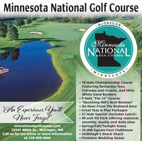 """Minnesota National Golf CourseMCGREGORMannesotaNATIONALGOLF COURSEMINNESOTA 18 Hole Championship CourseFeaturing Bentgrass Tees,Fairways and Greens, and OhioWhite Sand Bunkers9 Hole """"Par 33"""" Course """"Receiving MN's Best Reviews"""" An Hour From The Brainerd Area Great Stay & Play Packages 37 Hole Special (Includes Lunch) 49 unit RV Park offering seasonal,monthly, weekly and daily sitesSpring/Fall/Twilight Rates 20,000 Square Foot ClubhouseShillelagh's Snack Shack Premiere Wedding VenueAn Experience fouilNver Fergelmnnationalgolfcourse.com23247 480th St., McGregor, MNCall us for tee times or more informationat 218-426-4444 Minnesota National Golf Course MCGREGOR Mannesota NATIONAL GOLF COURSE MINNESOTA  18 Hole Championship Course Featuring Bentgrass Tees, Fairways and Greens, and Ohio White Sand Bunkers 9 Hole """"Par 33"""" Course  """"Receiving MN's Best Reviews""""  An Hour From The Brainerd Area  Great Stay & Play Packages  37 Hole Special (Includes Lunch)  49 unit RV Park offering seasonal, monthly, weekly and daily sites Spring/Fall/Twilight Rates  20,000 Square Foot Clubhouse Shillelagh's Snack Shack  Premiere Wedding Venue An Experience fouil Nver Fergel  mnnationalgolfcourse.com 23247 480th St., McGregor, MN Call us for tee times or more information at 218-426-4444"""