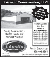 J.Austin Construction, LLCAskAboutConcretePrices!Custom Built toAny SizeFast &Economical!Quality Construction Built to Handle Our24x24x10 ... $9,00030x40x10....$12,500.....36x48x10 ....$15,50040x64x12....$19,500Subject to local building codes,snowload requirements, delivery &Midwest Weather!crew travel in some areas. Pricessubject to change without notice.J.AustinAustin GutwasserConstruction,LLC320.492.6364Fully Insured#BC-20574944j.austinconstruction@yahoo.com J.Austin Construction, LLC Ask About Concrete Prices! Custom Built to Any Size Fast & Economical! Quality Construction  Built to Handle Our 24x24x10 ... $9,000 30x40x10....$12,500 ..... 36x48x10 ....$15,500 40x64x12....$19,500 Subject to local building codes, snowload requirements, delivery & Midwest Weather! crew travel in some areas. Prices subject to change without notice. J.Austin Austin Gutwasser Construction,LLC 320.492.6364 Fully Insured #BC-20574944 j.austinconstruction@yahoo.com