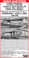 KIKO AUCTION2 Office Buildings2.5 Acres - 4 ParcelsAlong l-77 North Canton, OHJackson Twp. Stark Co.Online & Live BiddingAbsolute auction, all sells to the highest bidders: 7555FREEDOM AVE. NW, NORTH CANTON, OH 44720.WEDNESDAY - JUNE 3, 20201:00 PMParcel 1Parcel 2Opportunity here! 4 parcels, including 2 separate officebuildings and 2 additional separate parking lots. All to beoffered individually in parcels. Owner has sold business andno longer has a need. Brick buildings with city utilities.Great access to I-77 from both Portage St. NW and ShuffelSt. NW. Check it out! For more details, drone video, interi-or pictures, and maps visit www.kikoauctions.com or call/text Theresa Blocher, 330-495-3789 or Matthew Kiko 330-327-9617. Live and online bidding! Online bidding beginsThursday, May 28th at 1:00 PM.AUCTION BY ORDER OF: McGeorge Properties LTDAUCTIONEERS/REALTORS: Theresa Blocher &Matthew P. Kiko, AAREKIKO Auctioneers (330) 455-9357www.kikoauctions.comKIKO7825310529 KIKO AUCTION 2 Office Buildings 2.5 Acres - 4 Parcels Along l-77 North Canton, OH Jackson Twp. Stark Co. Online & Live Bidding Absolute auction, all sells to the highest bidders: 7555 FREEDOM AVE. NW, NORTH CANTON, OH 44720. WEDNESDAY - JUNE 3, 2020 1:00 PM Parcel 1 Parcel 2 Opportunity here! 4 parcels, including 2 separate office buildings and 2 additional separate parking lots. All to be offered individually in parcels. Owner has sold business and no longer has a need. Brick buildings with city utilities. Great access to I-77 from both Portage St. NW and Shuffel St. NW. Check it out! For more details, drone video, interi- or pictures, and maps visit www.kikoauctions.com or call/ text Theresa Blocher, 330-495-3789 or Matthew Kiko 330- 327-9617. Live and online bidding! Online bidding begins Thursday, May 28th at 1:00 PM. AUCTION BY ORDER OF: McGeorge Properties LTD AUCTIONEERS/REALTORS: Theresa Blocher & Matthew P. Kiko, AARE KIKO Auctioneers (330) 455-9357 www.kikoauctions.com KIKO 7825310529