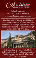 RosedaleSENIORS' LIVINGTo book a viewingcall 780-709-0728 and visitwww.rosedaledevelopments.comRosedale Seniors' Living would like tothank our staff and all of those who havesupported us through this difficult time.Your hard work and dedication has keptus free of Covid-19 to date.Suite showings are now available forindependent one & two bedroom suites.During the viewing we will follow safeCOVID-19 practices. Rosedale SENIORS' LIVING To book a viewing call 780-709-0728 and visit www.rosedaledevelopments.com Rosedale Seniors' Living would like to thank our staff and all of those who have supported us through this difficult time. Your hard work and dedication has kept us free of Covid-19 to date. Suite showings are now available for independent one & two bedroom suites. During the viewing we will follow safe COVID-19 practices.