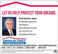 LET US HELP PROTECT YOUR DREAMS.Mark Hamilton, AgentMA Hamilton Agency Inc100 S Main StMount Pleasant, IA 52641Bus: (319) 385-7137mhamilto@amfam.comAMERICAN FAMILYINSURANCE24-HOUR CLAIMS REPORTING & CUSTOMER SERVICE 1-800-MYAMFAM (692-6326)HOME | AUTO | LIFE | BUSINESS | FARM & RANCHAMFAM.COMAmerican Family Mutual Insurance Company, S.I. and Its Operating Companies, American Family Insurance Company,American Family Life Insurance Company, 6000 American Parkway, Madison, WI 53783 010996- Rev. 7/17 ©2015- 9227576EQUAL HOUSINGINSURE LET US HELP PROTECT YOUR DREAMS. Mark Hamilton, Agent MA Hamilton Agency Inc 100 S Main St Mount Pleasant, IA 52641 Bus: (319) 385-7137 mhamilto@amfam.com AMERICAN FAMILY INSURANCE 24-HOUR CLAIMS REPORTING & CUSTOMER SERVICE 1-800-MYAMFAM (692-6326) HOME | AUTO | LIFE | BUSINESS | FARM & RANCH AMFAM.COM American Family Mutual Insurance Company, S.I. and Its Operating Companies, American Family Insurance Company, American Family Life Insurance Company, 6000 American Parkway, Madison, WI 53783 010996 - Rev. 7/17 ©2015- 9227576 EQUAL HOUSING INSURE
