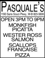 PASQUALE'S1190 Sans Souci Pkwy., W-B 823-5606OPEN 3PM TO 9PMMONKFISHPICATTAWESTER ROSSSALMONSCALLOPSFRANCAISEPIZZA PASQUALE'S 1190 Sans Souci Pkwy., W-B 823-5606 OPEN 3PM TO 9PM MONKFISH PICATTA WESTER ROSS SALMON SCALLOPS FRANCAISE PIZZA
