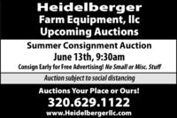 HeidelbergerFarm Equipment, llcUpcoming AuctionsSummer Consignment AuctionJune 13th, 9:30amConsign Early for Free Advertising! No Small or Misc. StuffAuction subject to social distancingAuctions Your Place or Ours!320.629.1122www.Heidelbergerllc.com Heidelberger Farm Equipment, llc Upcoming Auctions Summer Consignment Auction June 13th, 9:30am Consign Early for Free Advertising! No Small or Misc. Stuff Auction subject to social distancing Auctions Your Place or Ours! 320.629.1122 www.Heidelbergerllc.com