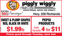 piggly wigglySave BIG at the PIG!DOWN HOME, DOWN THE STREET!XTRABIG Savings!Hwy. 258 RichlandsSWEET & PLUMP GRAPESRED, BLACK OR WHITEPEPSIPRODUCTS$1.99lb6 k,160z bottes 4 for $11Prices good through Tuesday, June 2ndEN78698469 piggly wiggly Save BIG at the PIG! DOWN HOME, DOWN THE STREET! XTRA BIG Savings! Hwy. 258 Richlands SWEET & PLUMP GRAPES RED, BLACK OR WHITE PEPSI PRODUCTS $1.99lb 6 k, 160z bottes 4 for $11 Prices good through Tuesday, June 2nd EN78698469