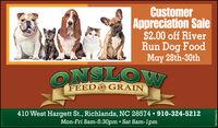 CustomerAppreciation Sale$2.00 off RiverRun Dog FoodMay 28th-30thONSLOWFEEDND GRAIN410 West Hargett St., Richlands, NC 28574  910-324-5212Mon-Fri 8am-5:30pm  Sat 8am-1pmEN 70659222 Customer Appreciation Sale $2.00 off River Run Dog Food May 28th-30th ONSLOW FEEDND GRAIN 410 West Hargett St., Richlands, NC 28574  910-324-5212 Mon-Fri 8am-5:30pm  Sat 8am-1pm EN 70659222