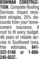 BOWMAN CONSTRUC-TION. Complete RoofingServices. Impact resis-tant shingles, 25% dis-counts from your home-owners insurance. A.roof to fit every budget.46 years of reliable ser-vice in Southwest lowa,free estimates, 641-322-5160 or 1-800-245-0337. BOWMAN CONSTRUC- TION. Complete Roofing Services. Impact resis- tant shingles, 25% dis- counts from your home- owners insurance. A. roof to fit every budget. 46 years of reliable ser- vice in Southwest lowa, free estimates, 641- 322-5160 or 1-800- 245-0337.