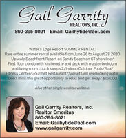 Gail GarrityREALTORS, INC.860-395-8021 Email: Gailhytide@aol.comWater's Edge Resort SUMMER RENTAL:Rare entire summer rental available from June 26 to August 28 2020.Upscale Beachfront Resort on Sandy Beach on CT shoreline/First floor condo with kitchenette and deck with master bedroomand living room couch sleeps 2/Indoor/Outdoor Pools/Spa/Fitness Center/Gourmet Restaurant/Sunset Grill overlooking water.Don't miss this great opportunity to relax and get away/ $16,000Also other single weeks available.Gail Garrity Realtors, Inc.Realtor Emeritus860-395-8021Email: Gailhytide@aol.comwww.gailgarrity.com Gail Garrity REALTORS, INC. 860-395-8021 Email: Gailhytide@aol.com Water's Edge Resort SUMMER RENTAL: Rare entire summer rental available from June 26 to August 28 2020. Upscale Beachfront Resort on Sandy Beach on CT shoreline/ First floor condo with kitchenette and deck with master bedroom and living room couch sleeps 2/Indoor/Outdoor Pools/Spa/ Fitness Center/Gourmet Restaurant/Sunset Grill overlooking water. Don't miss this great opportunity to relax and get away/ $16,000 Also other single weeks available. Gail Garrity Realtors, Inc. Realtor Emeritus 860-395-8021 Email: Gailhytide@aol.com www.gailgarrity.com