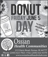 DONUTFRIDAY JUNE 5DAYFree drive-thrucoffee & a donut10a-11:30aOssianHealth CommunitieOssianHealth Communities215 Davis Road, Ossian, IN 46777Phone: (260) 622-7821  Fax: (260) 622-4370www.ossianhealthandrehab.com DONUT FRIDAY JUNE 5 DAY Free drive-thru coffee & a donut 10a-11:30a Ossian Health Communitie Ossian Health Communities 215 Davis Road, Ossian, IN 46777 Phone: (260) 622-7821  Fax: (260) 622-4370 www.ossianhealthandrehab.com