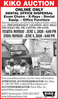 KIKO AUCTIONONLINE ONLYDENTAL OFFICE DISPERSALExam Chairs X-Rays - DentalEquip. - Office FurnitureAbsolute auction, all sells to the highest bidder onlineonly. PREVIEW/PICKUP LOCATION: 4912 HILLSAND DALES RD. NW, CANTON, OH 44708.STARTS: MONDAY . JUNE 1, 2020 - 6:00 PMENDS: MONDAY - JUNE 8, 2020 - 6:00 PMVisit www.kikoauctions.com for more information.APPRENTICE AUCTIONEER/REALTOR: Pete Kiko,Jr., 330-749-7898 or pkiko@kikocompany.comAUCTIONEER/REALTOR: Peter Kiko, Sr.,peter@kikocomapny.comKIKOKIKO Auctioneers (330) 455-9357www.kikoauctions.com7832660607 KIKO AUCTION ONLINE ONLY DENTAL OFFICE DISPERSAL Exam Chairs X-Rays - Dental Equip. - Office Furniture Absolute auction, all sells to the highest bidder online only. PREVIEW/PICKUP LOCATION: 4912 HILLS AND DALES RD. NW, CANTON, OH 44708. STARTS: MONDAY . JUNE 1, 2020 - 6:00 PM ENDS: MONDAY - JUNE 8, 2020 - 6:00 PM Visit www.kikoauctions.com for more information. APPRENTICE AUCTIONEER/REALTOR: Pete Kiko, Jr., 330-749-7898 or pkiko@kikocompany.com AUCTIONEER/REALTOR: Peter Kiko, Sr., peter@kikocomapny.com KIKO KIKO Auctioneers (330) 455-9357 www.kikoauctions.com 7832660607