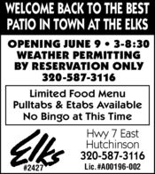 WELCOME BACK TO THE BESTPATIO IN TOWN AT THE ELKSOPENING JUNE 9  3-8:30WEATHER PERMITTINGBY RESERVATION ONLY320-587-3116Limited Food MenuPulltabs & Etabs AvailableNo Bingo at This TimeElksHwy 7 EastHutchinson320-587-3116# 2427Lic.#A00196-002 WELCOME BACK TO THE BEST PATIO IN TOWN AT THE ELKS OPENING JUNE 9  3-8:30 WEATHER PERMITTING BY RESERVATION ONLY 320-587-3116 Limited Food Menu Pulltabs & Etabs Available No Bingo at This Time Elks Hwy 7 East Hutchinson 320-587-3116 # 2427 Lic.#A00196-002