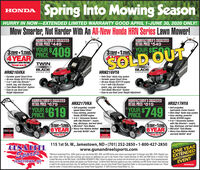"Spring Into Mowing SeasonHONDAHURRY IN NOW-EXTENDED LIMITED WARRANTY GOOD APRIL 1-JUNE 30, 2020 ONLY!Mow Smarter, Not Harder With An All-New Honda HRN Series Lawn Mower!MATUI AGTURER S SUGGESTEAPETAL POICE S449REIAIL TRIOLLMAUICACTIDED'SHIATUT ALTUREK S SOCCESTEDRETAIL PRICE S549YOUR $409PRICETRIUL3YEAR+1.YEAR3XEAR+1EAR YOUR SEYEAR+TSONREGULARREGULAHEXTERSION4YEARSOLD OUMauntachrers Unhed hrratyThrough June 30TWINBLADEHRN216VKA Variable speed Smart Drive All-new Honda GCV170 engine 3-in-1 with Clip Director-mulch, bag, and discharge Twin Blade MicroCut"" System Easy-to-use Dual LeverHeight AdjustmentBLADEADVANTAGADVANTAGEHONDAHRN216VYAHONDA Roto-Stop"" blade stop system Variable speed Smart Drive Al-new Honda GCV170 engine 3-in-1 with Clip Director-mulch, bag, and discharge Twin Blade MicroCut System Easy-to-use Dual Lever Height AdjustmentMAHIICACTUDED'S SUCCESTEDnTIHITUI HUTURLA O JUUULJILDPETAL PDICE SG79AMAHIEACTHRER'e QuccESTERPETAIL PRICE $819HRX217VKAHRX217HYAILIHILI RIULYOUR S619YOUR $749 Self-propelled, variablespeed Select Drive Easy-starting, powerfulHonda GCV200 engine 4-in-1 Versamow Systemwith Clip Director- mulch,bag, discharge, and leat shred MicroCut Twin Blades6 YEAR Worry-free lifetime limitedwarranty NeXite deck Self-propelled,hydrostatic Cruise Control Roto-Stop blade stop system Easy-starting, powerfulHonda GCV200 engine 4-in-1 Versamow Systemwith Clip Director- mulch,bag, discharge, and leaf shred MicroCut Twin Blades Worry-free lifetime limitedwarranty NeXite deckPRICE 619PRICE/49HONDAyaNONYEAR5Y+16YEARYEARNe iteNe ireThrnght LaerThrangh duneCUN&REELSports115 1st St. W., Jamestown, ND (701) 252-2850  1-800-427-2850www.gunandreelsports.com*Minimum Advertised Price. 10fer good on any new Honda HRS, HRN, and HRX Series lawn mower purchased April 1st through June 30th, 2020. Register yourONE YEARnew mower within 30 days after purchase and receive an additional one year to the Honda 3-Year Limited Waranty for HRS and HRN Series or Honda 5-Year EXTENDEDLimited Warranty on the HRX Series. CALIFORNIA RESIDENTS ONLY: Failure to register your product will not diminish your warranty rights. Go to powerequipment.honda.com to see warranty details and register your Honda mower. #Lifetime Deck Warranty applies to any new, residential-use HRX Series mower. Deck warrantyis valid for the original purchaser only. For additional warrarty details, see your local Honda Power Equipment Dealer or visit powerequipment.honda.com. Pleaseread the owner's manual before operating your Honda Power Equipment. © 2020 American Honda Motor Co., Inc.LIMITED WARRANTYEVENTJAMESTOWN, NDHONDA Spring Into Mowing Season HONDA HURRY IN NOW-EXTENDED LIMITED WARRANTY GOOD APRIL 1-JUNE 30, 2020 ONLY! Mow Smarter, Not Harder With An All-New Honda HRN Series Lawn Mower! MATUI AGTURER S SUGGESTEA PETAL POICE S449 REIAIL TRIOL LMAUICACTIDED'S HIATUT ALTUREK S SOCCESTED RETAIL PRICE S549 YOUR $409 PRICE TRIUL 3YEAR+1.YEAR 3XEAR+1EAR YOUR SE YEAR+TSON REGULAR REGULAH EXTERSION 4YEAR SOLD OU Mauntachrers Unhed hrraty Through June 30 TWIN BLADE HRN216VKA  Variable speed Smart Drive  All-new Honda GCV170 engine  3-in-1 with Clip Director- mulch, bag, and discharge  Twin Blade MicroCut"" System  Easy-to-use Dual Lever Height Adjustment BLADE ADVANTAG ADVANTAGE HONDA HRN216VYA HONDA  Roto-Stop"" blade stop system  Variable speed Smart Drive  Al-new Honda GCV170 engine  3-in-1 with Clip Director- mulch, bag, and discharge  Twin Blade MicroCut System  Easy-to-use Dual Lever Height Adjustment MAHIICACTUDED'S SUCCESTEDn TIHITUI HUTURLA O JUUULJILD PETAL PDICE SG79 AMAHIEACTHRER'e QuccESTER PETAIL PRICE $819 HRX217VKA HRX217HYA ILIHILI RIUL YOUR S619 YOUR $749  Self-propelled, variable speed Select Drive  Easy-starting, powerful Honda GCV200 engine  4-in-1 Versamow System with Clip Director- mulch, bag, discharge, and leat shred  MicroCut Twin Blades 6 YEAR Worry-free lifetime limited warranty NeXite deck  Self-propelled, hydrostatic Cruise Control  Roto-Stop blade stop system  Easy-starting, powerful Honda GCV200 engine  4-in-1 Versamow System with Clip Director- mulch, bag, discharge, and leaf shred  MicroCut Twin Blades  Worry-free lifetime limited warranty NeXite deck PRICE 619 PRICE/49 HONDA yaNON YEAR 5Y+1 6YEAR YEAR Ne ite Ne ire Thrngh t Laer Thrangh dune CUN&REEL Sports 115 1st St. W., Jamestown, ND (701) 252-2850  1-800-427-2850 www.gunandreelsports.com *Minimum Advertised Price. 10fer good on any new Honda HRS, HRN, and HRX Series lawn mower purchased April 1st through June 30th, 2020. Register your ONE YEAR new mower within 30 days after purchase and receive an additional one year to the Honda 3-Year Limited Waranty for HRS and HRN Series or Honda 5-Year EXTENDED Limited Warranty on the HRX Series. CALIFORNIA RESIDENTS ONLY: Failure to register your product will not diminish your warranty rights. Go to powerequipment. honda.com to see warranty details and register your Honda mower. #Lifetime Deck Warranty applies to any new, residential-use HRX Series mower. Deck warranty is valid for the original purchaser only. For additional warrarty details, see your local Honda Power Equipment Dealer or visit powerequipment.honda.com. Please read the owner's manual before operating your Honda Power Equipment. © 2020 American Honda Motor Co., Inc. LIMITED WARRANTY EVENT JAMESTOWN, ND HONDA"
